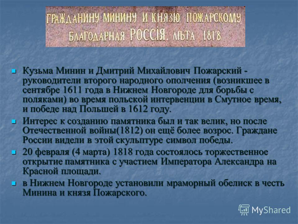 Кузьма Минин и Дмитрий Михайлович Пожарский - руководители второго народного ополчения (возникшее в сентябре 1611 года в Нижнем Новгороде для борьбы с поляками) во время польской интервенции в Смутное время, и победе над Польшей в 1612 году. Кузьма М