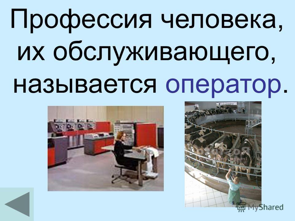 Профессия человека, их обслуживающего, называется оператор.