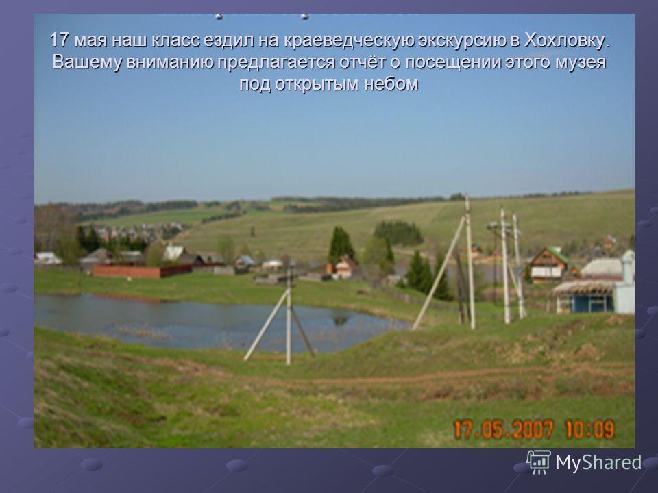 17 мая наш класс ездил на краеведческую экскурсию в Хохловку. Вашему вниманию предлагается отчёт о посещении этого музея под открытым небом