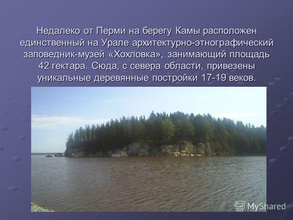Недалеко от Перми на берегу Камы расположен единственный на Урале архитектурно-этнографический заповедник-музей «Хохловка», занимающий площадь 42 гектара. Сюда, с севера области, привезены уникальные деревянные постройки 17-19 веков.