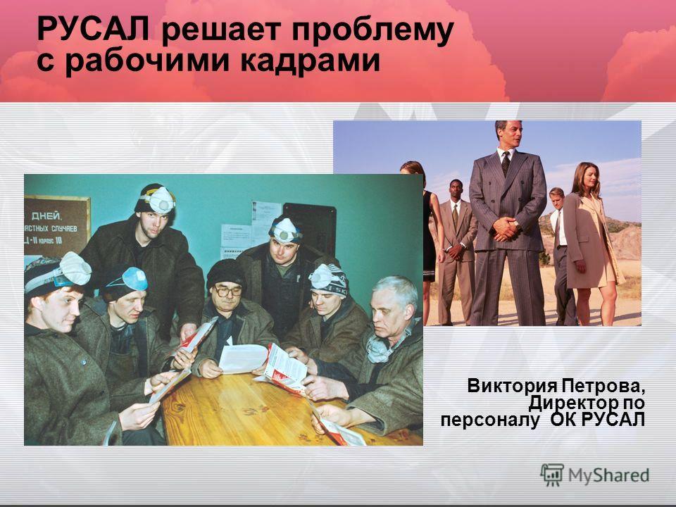 РУСАЛ решает проблему с рабочими кадрами Виктория Петрова, Директор по персоналу ОК РУСАЛ