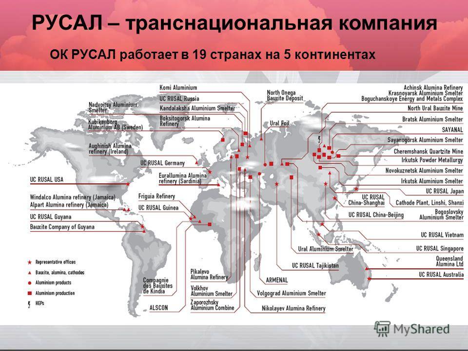 РУСАЛ – транснациональная компания ОК РУСАЛ работает в 19 странах на 5 континентах