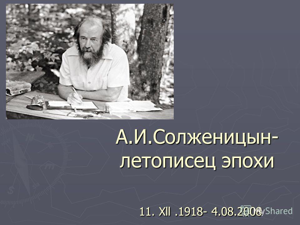 А.И.Солженицын- летописец эпохи 11. Xll.1918- 4.08.2008