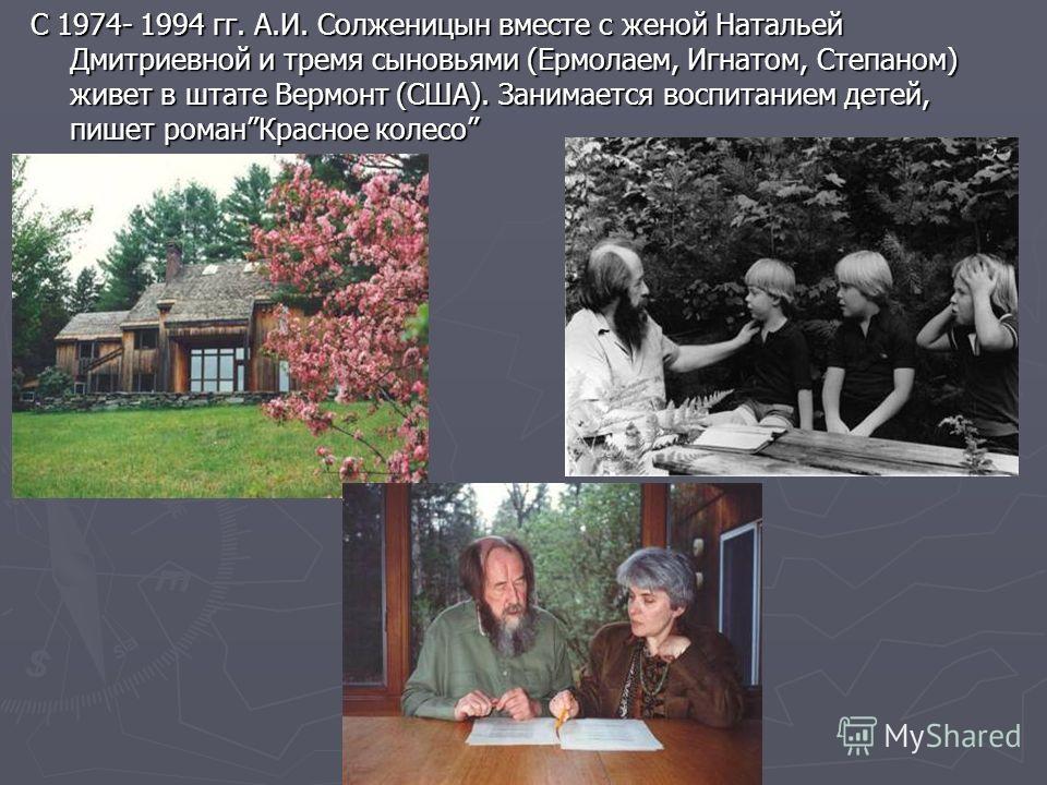 C 1974- 1994 гг. А.И. Солженицын вместе с женой Натальей Дмитриевной и тремя сыновьями (Ермолаем, Игнатом, Степаном) живет в штате Вермонт (США). Занимается воспитанием детей, пишет романКрасное колесо