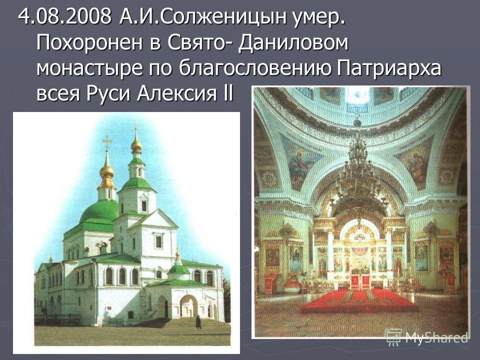 4.08.2008 А.И.Солженицын умер. Похоронен в Свято- Даниловом монастыре по благословению Патриарха всея Руси Алексия ll