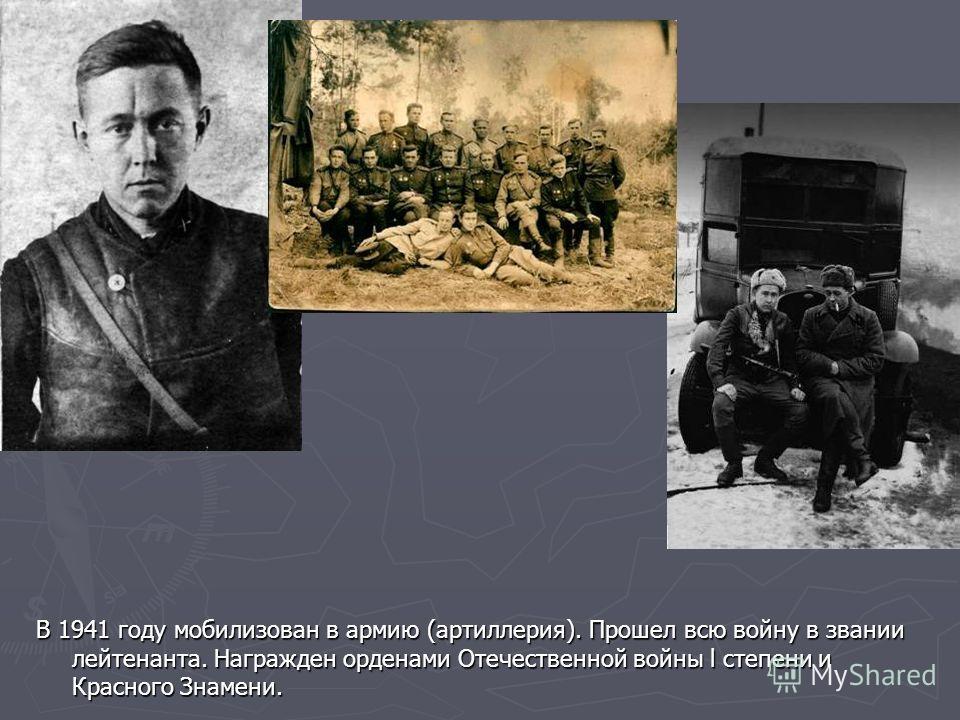 В 1941 году мобилизован в армию (артиллерия). Прошел всю войну в звании лейтенанта. Награжден орденами Отечественной войны l степени и Красного Знамени.