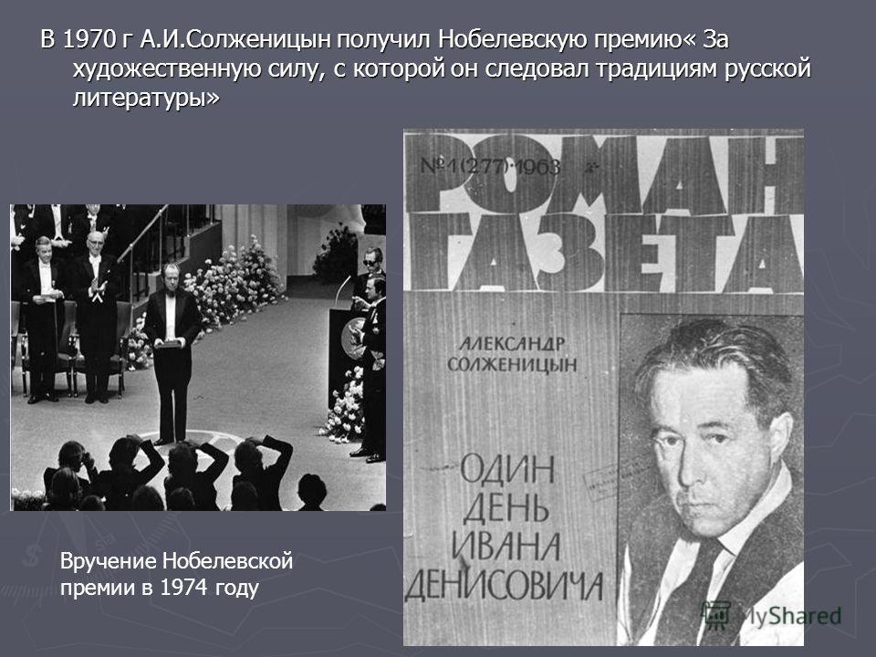 В 1970 г А.И.Солженицын получил Нобелевскую премию« За художественную силу, с которой он следовал традициям русской литературы» Вручение Нобелевской премии в 1974 году