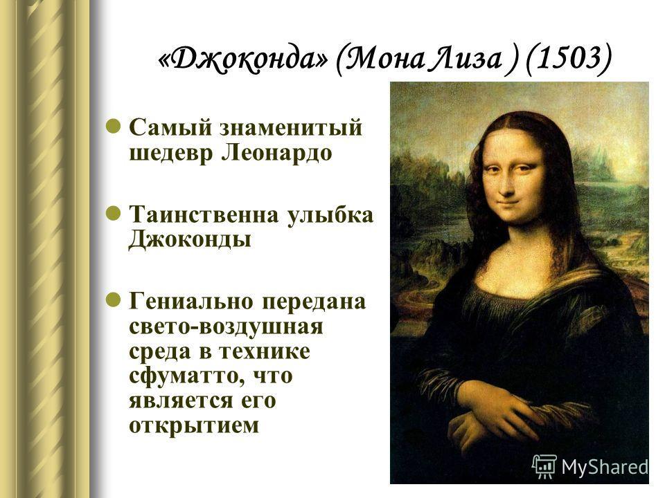 «Джоконда» (Мона Лиза ) (1503) Самый знаменитый шедевр Леонардо Таинственна улыбка Джоконды Гениально передана свето-воздушная среда в технике сфуматто, что является его открытием