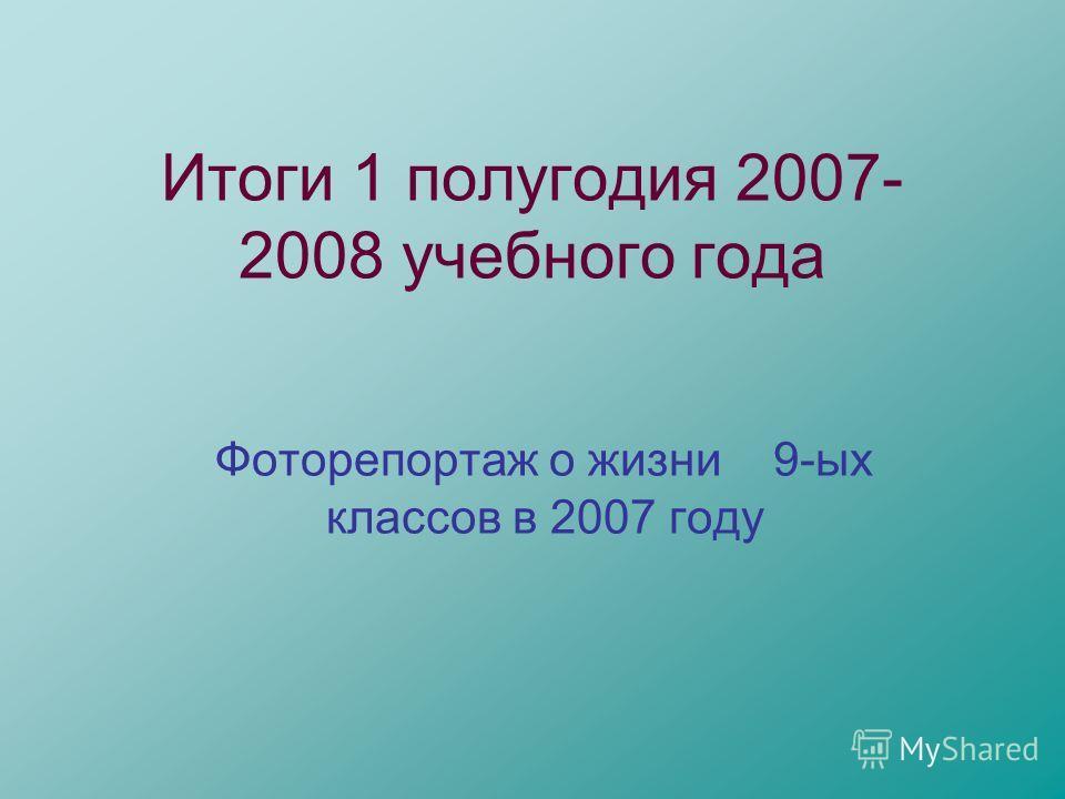 Итоги 1 полугодия 2007- 2008 учебного года Фоторепортаж о жизни 9-ых классов в 2007 году