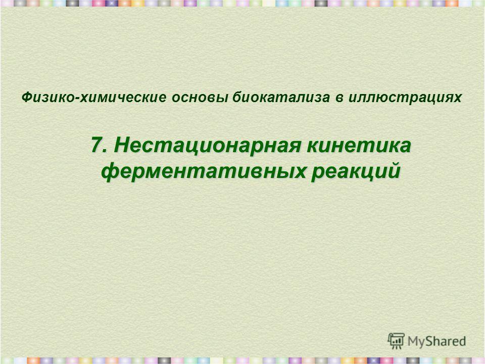 7. Нестационарная кинетика ферментативных реакций Физико-химические основы биокатализа в иллюстрациях 7. Нестационарная кинетика ферментативных реакций