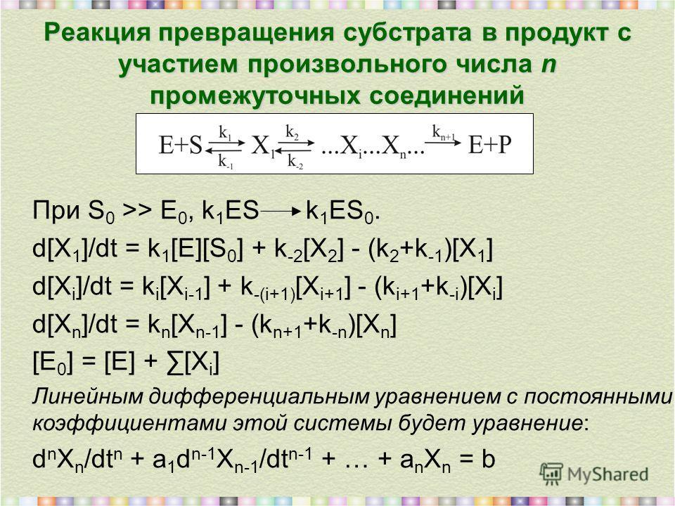 Реакция превращения субстрата в продукт с участием произвольного числа n промежуточных соединений При S 0 >> E 0, k 1 ES k 1 ES 0. d[X 1 ]/dt = k 1 [E][S 0 ] + k -2 [X 2 ] - (k 2 +k -1 )[X 1 ] d[X i ]/dt = k i [X i-1 ] + k -(i+1) [X i+1 ] - (k i+1 +k