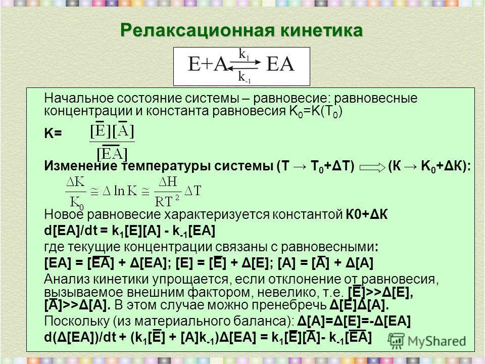 Релаксационная кинетика Начальное состояние системы – равновесие: равновесные концентрации и константа равновесия K 0 =K(T 0 ) K= Изменение температуры системы (Т T 0 +ΔТ) (К K 0 +ΔК): Новое равновесие характеризуется константой К0+ΔК d[EA]/dt = k 1