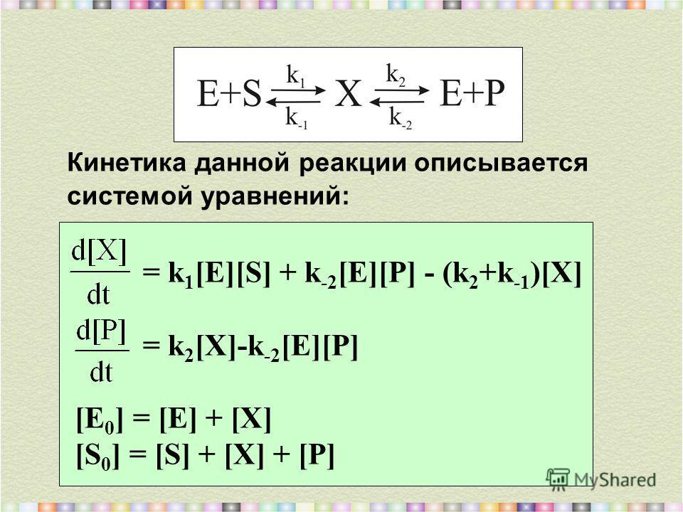 Кинетика данной реакции описывается системой уравнений: = k 1 [E][S] + k -2 [E][P] - (k 2 +k -1 )[X] = k 2 [X]-k -2 [E][P] [E 0 ] = [E] + [X] [S 0 ] = [S] + [X] + [P]