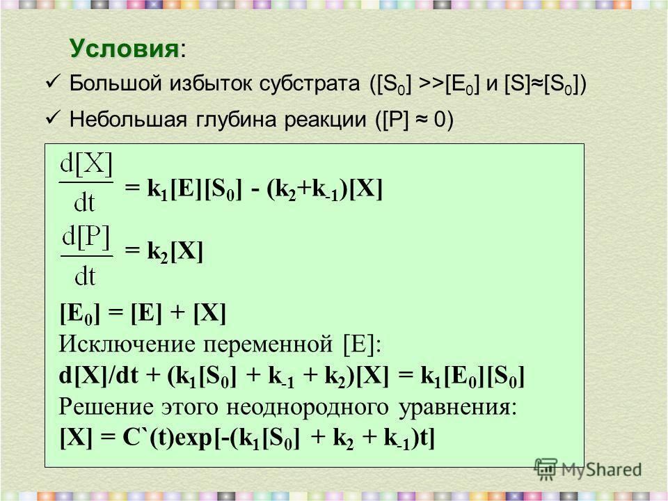 Условия Условия: Большой избыток субстрата ([S 0 ] >>[E 0 ] и [S][S 0 ]) Небольшая глубина реакции ([P] 0) = k 1 [E][S 0 ] - (k 2 +k -1 )[X] = k 2 [X] [E 0 ] = [E] + [X] Исключение переменной [E]: d[X]/dt + (k 1 [S 0 ] + k -1 + k 2 )[X] = k 1 [E 0 ][