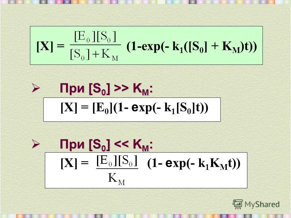 При [S 0 ] >> K M : При [S 0 ] >> K M : [X] = [E 0 ](1- e хр(- k 1 [S 0 ]t)) При [S 0 ]
