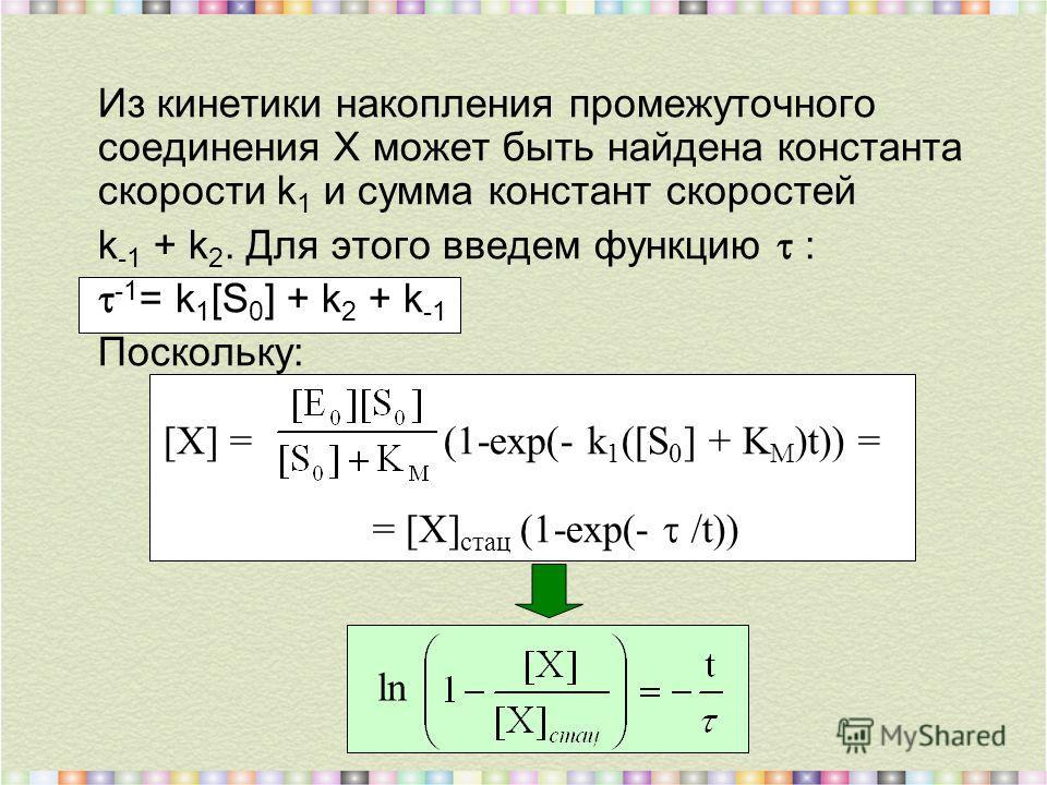 Из кинетики накопления промежуточного соединения Х может быть найдена константа скорости k 1 и сумма констант скоростей k -1 + k 2. Для этого введем функцию : -1 = k 1 [S 0 ] + k 2 + k -1 Поскольку: [X] = (1-ехр(- k 1 ([S 0 ] + K M )t)) = = [X] стац