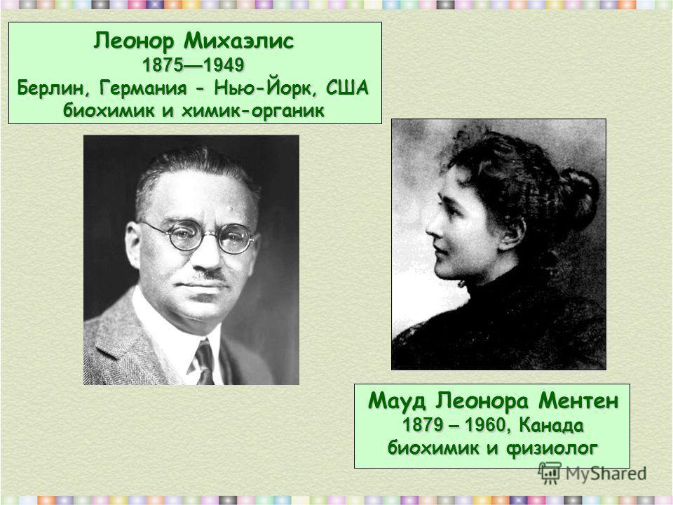 Мауд Леонора Ментен 1879 – 1960, Канада биохимик и физиолог Леонор Михаэлис 18751949 Берлин, Германия - Нью-Йорк, США биохимик и химик-органик