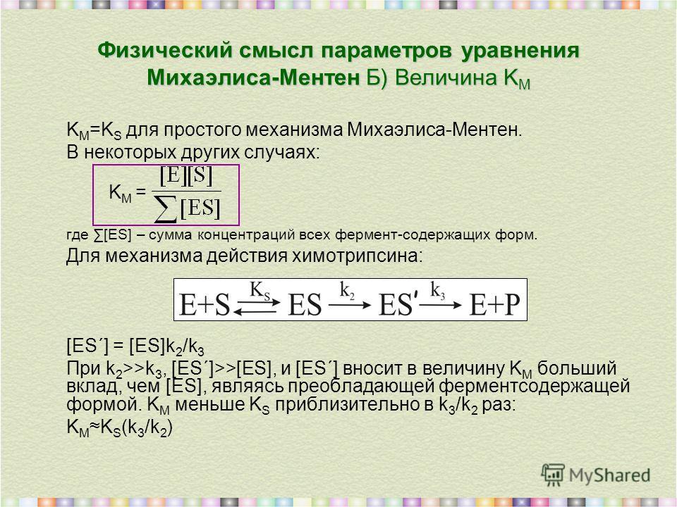 K M =K S для простого механизма Михаэлиса-Ментен. В некоторых других случаях: K M = где [ES] – сумма концентраций всех фермент-содержащих форм. Для механизма действия химотрипсина: [ES΄] = [ES]k 2 /k 3 При k 2 >>k 3, [ES΄]>>[ES], и [ES΄] вносит в вел
