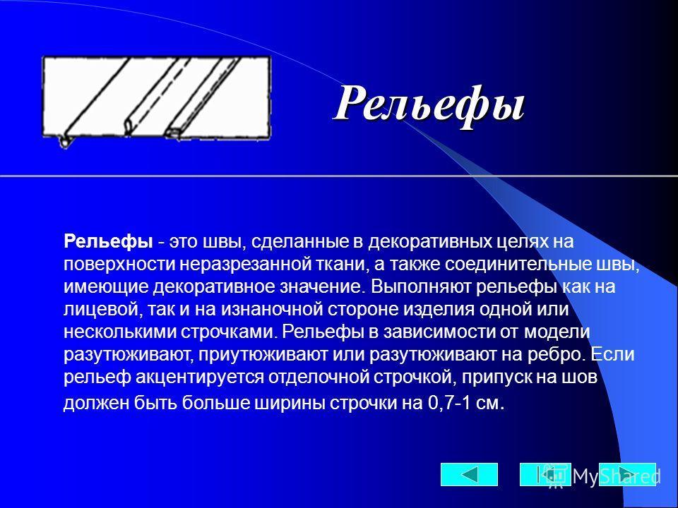 Рельефы - это швы, сделанные в декоративных целях на поверхности неразрезанной ткани, а также соединительные швы, имеющие декоративное значение. Выполняют рельефы как на лицевой, так и на изнаночной стороне изделия одной или несколькими строчками. Ре