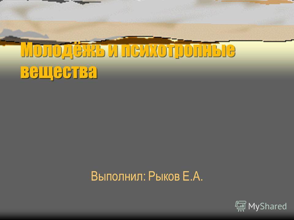 Молодёжь и психотропные вещества Молодёжь и психотропные вещества Выполнил: Рыков Е.А.