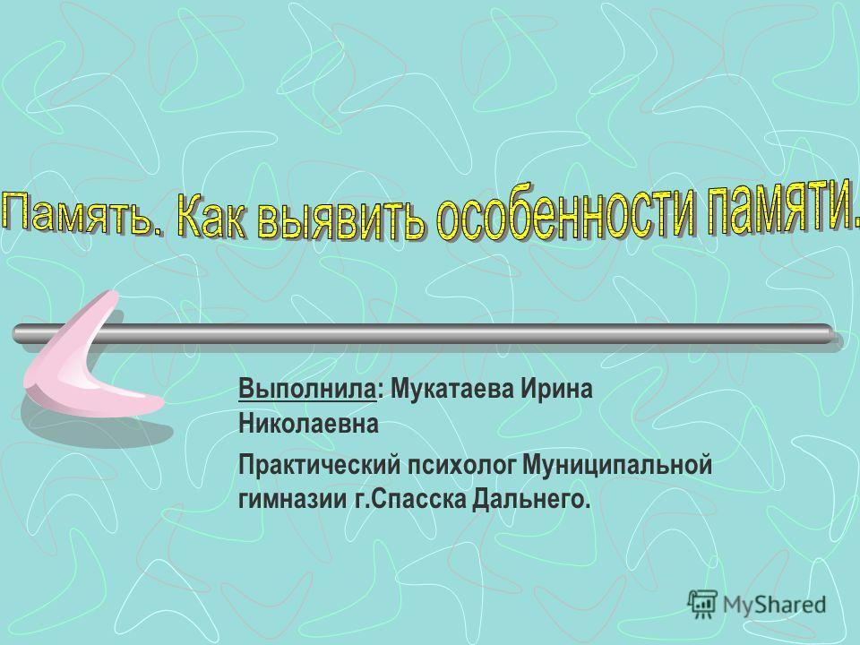 Выполнила: Мукатаева Ирина Николаевна Практический психолог Муниципальной гимназии г.Спасска Дальнего.