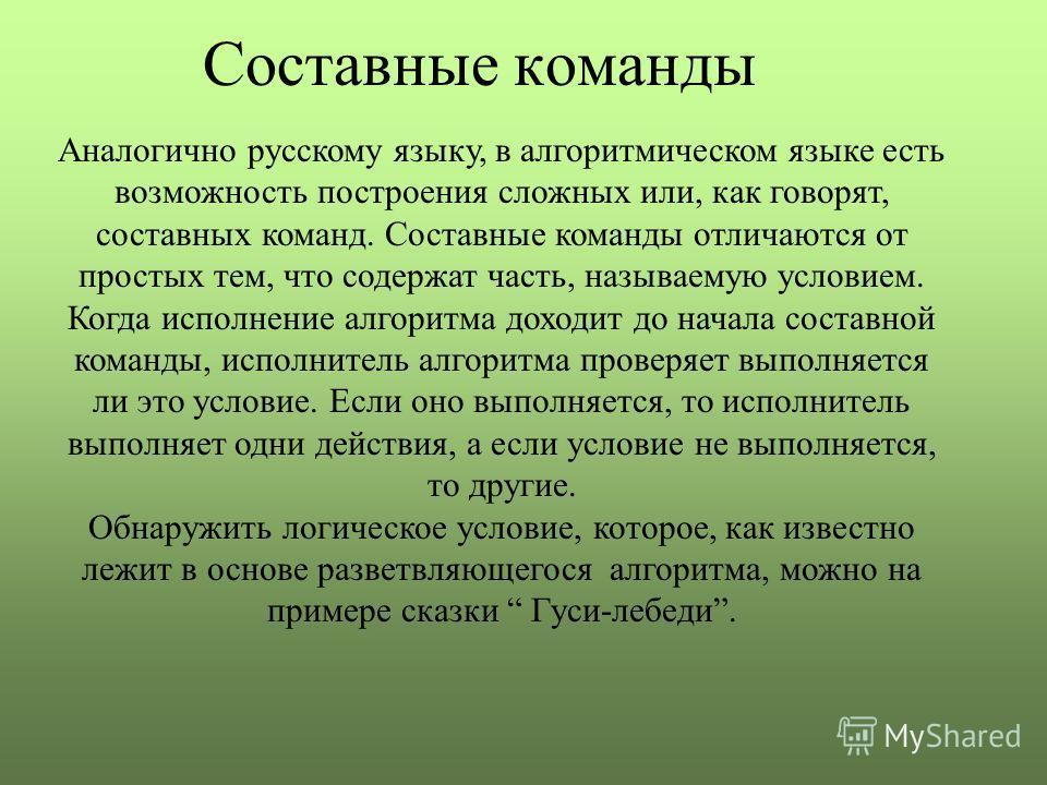 Составные команды Аналогично русскому языку, в алгоритмическом языке есть возможность построения сложных или, как говорят, составных команд. Составные команды отличаются от простых тем, что содержат часть, называемую условием. Когда исполнение алгори