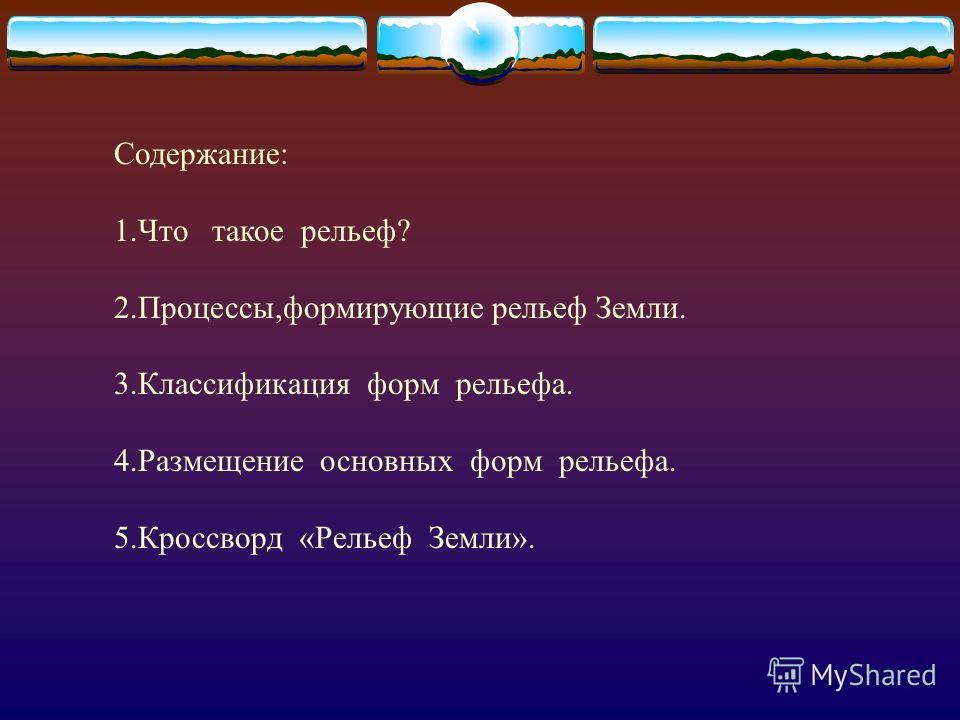Содержание: 1.Что такое рельеф? 2.Процессы,формирующие рельеф Земли. 3.Классификация форм рельефа. 4.Размещение основных форм рельефа. 5.Кроссворд «Рельеф Земли».