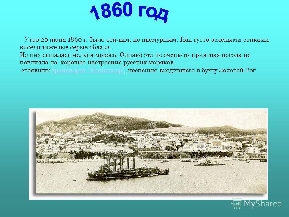 Утро 20 июня 1860 г. было теплым, но пасмурным. Над густо-зелеными сопками висели тяжелые серые облака. Из них сыпалась мелкая морось. Однако эта не очень-то приятная погода не повлияла на хорошее настроение русских моряков, стоявших транспорта