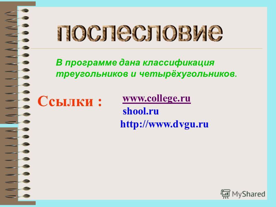 В программе дана классификация треугольников и четырёхугольников. Ссылки : www.college.ru shool.ru http://www.dvgu.ru