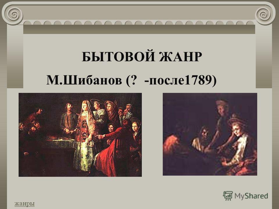 БЫТОВОЙ ЖАНР М.Шибанов (? -после1789) жанры