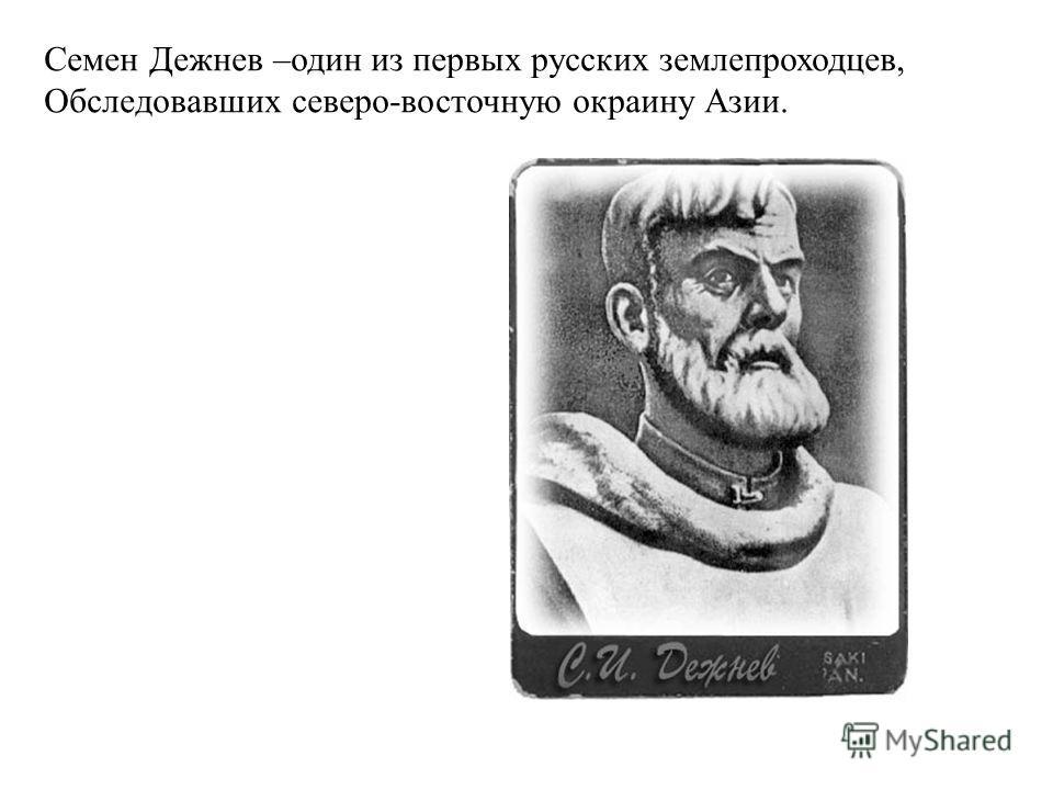 Семен Дежнев –один из первых русских землепроходцев, Обследовавших северо-восточную окраину Азии.