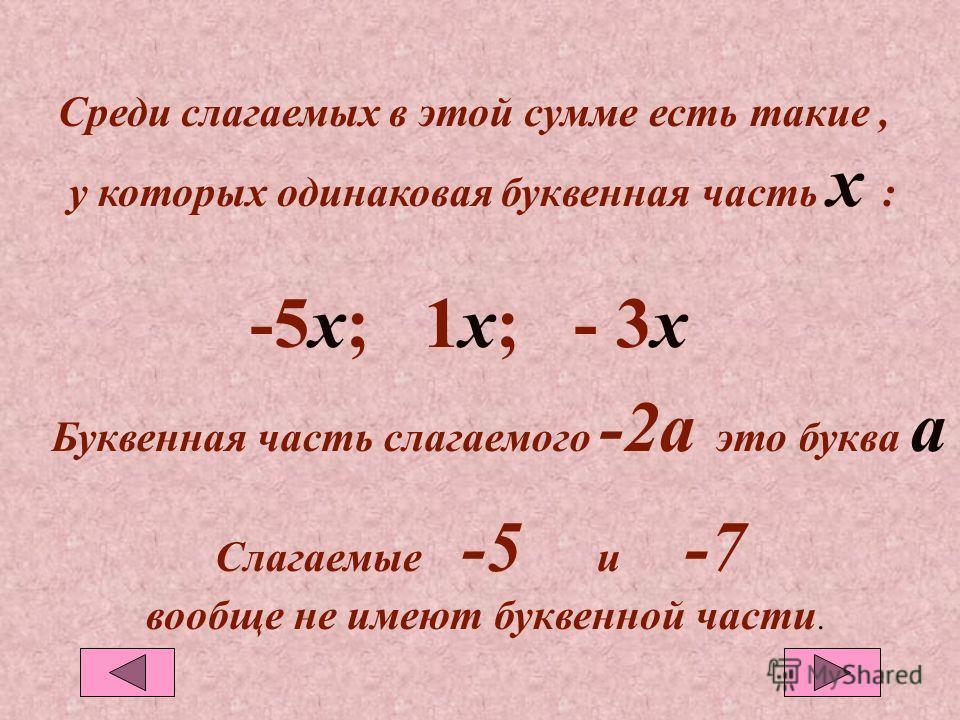 Среди слагаемых в этой сумме есть такие, у которых одинаковая буквенная часть х : -5х; 1х; - 3х3х Буквенная часть слагаемого -2а это буква а Слагаемые -5 и -7 вообще не имеют буквенной части.