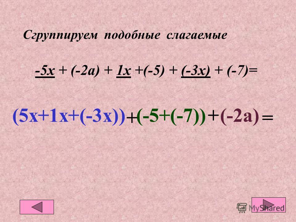 Сгруппируем подобные слагаемые -5х + (-2а) + 1х +(-5) + (-3х) + (-7)= (5х+1х+(-3х))(-5+(-7))+(-2а) =+
