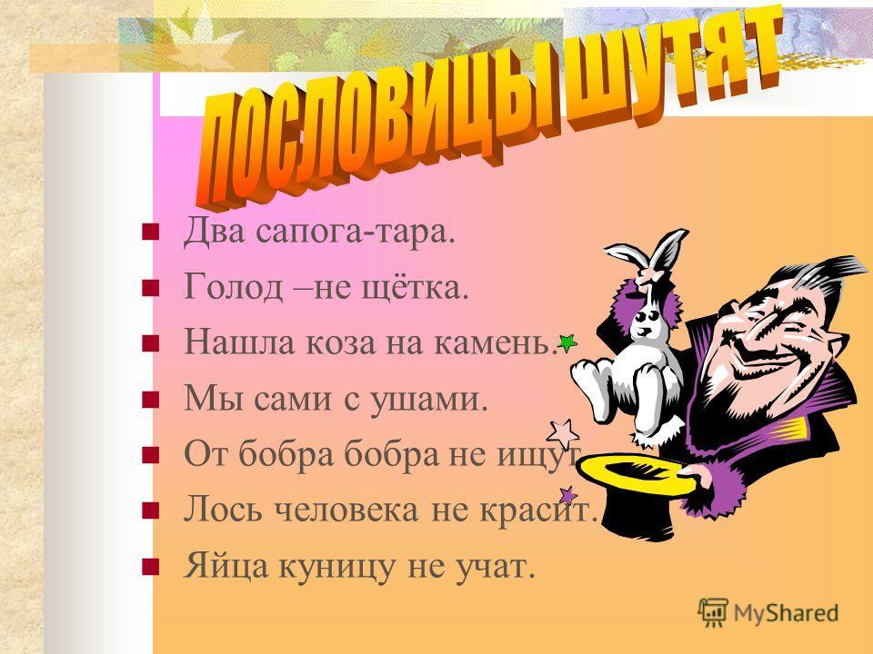 Два сапога-тара. Голод –не щётка. Нашла коза на камень. Мы сами с ушами. От бобра бобра не ищут. Лось человека не красит. Яйца куницу не учат.