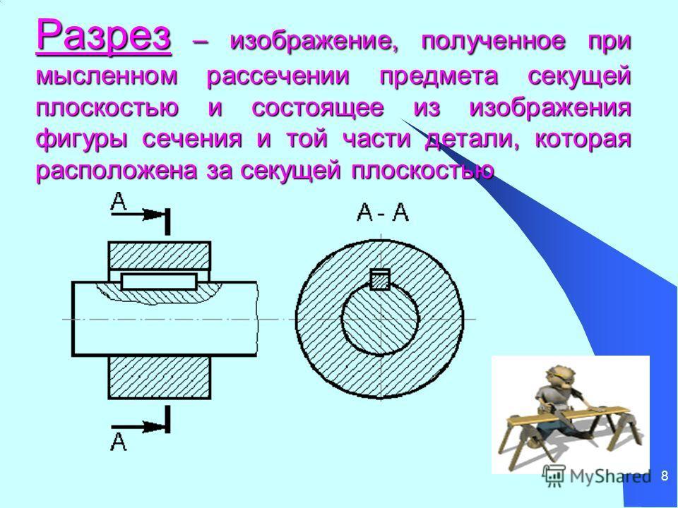 8 Разрез – изображение, полученное при мысленном рассечении предмета секущей плоскостью и состоящее из изображения фигуры сечения и той части детали, которая расположена за секущей плоскостью