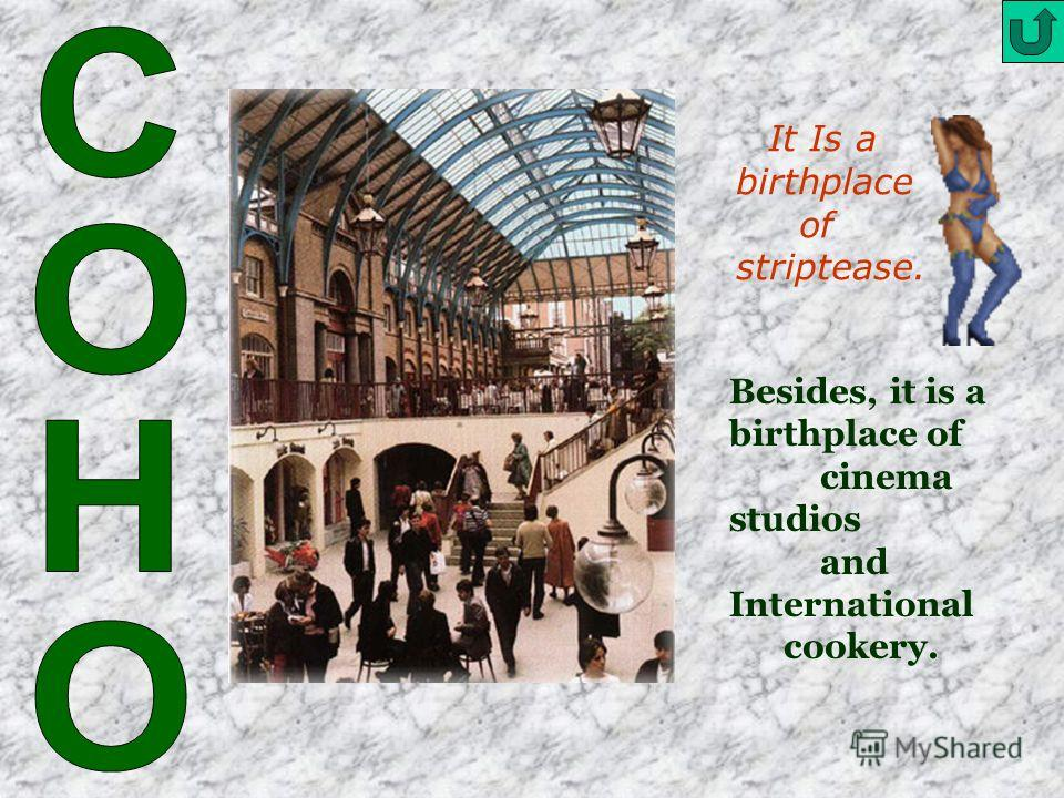 It Is a birthplace of striptease. Besides, it is a birthplace of cinema studios and International cookery.