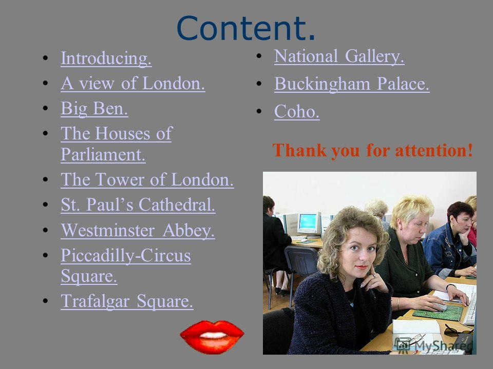 Content. Introducing. A view of London. Big Ben. The Houses of Parliament.The Houses of Parliament. The Tower of London. St. Pauls Cathedral. Westminster Abbey. Piccadilly-Circus Square.Piccadilly-Circus Square. Trafalgar Square. National Gallery. Bu