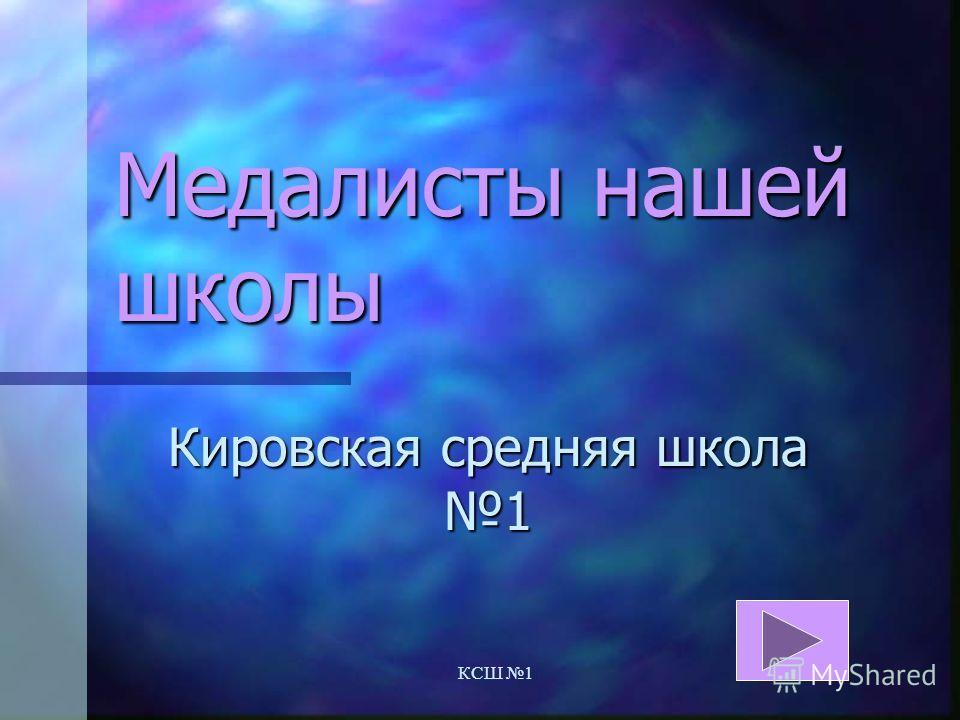 КСШ 1 Медалисты нашей школы Кировская средняя школа 1