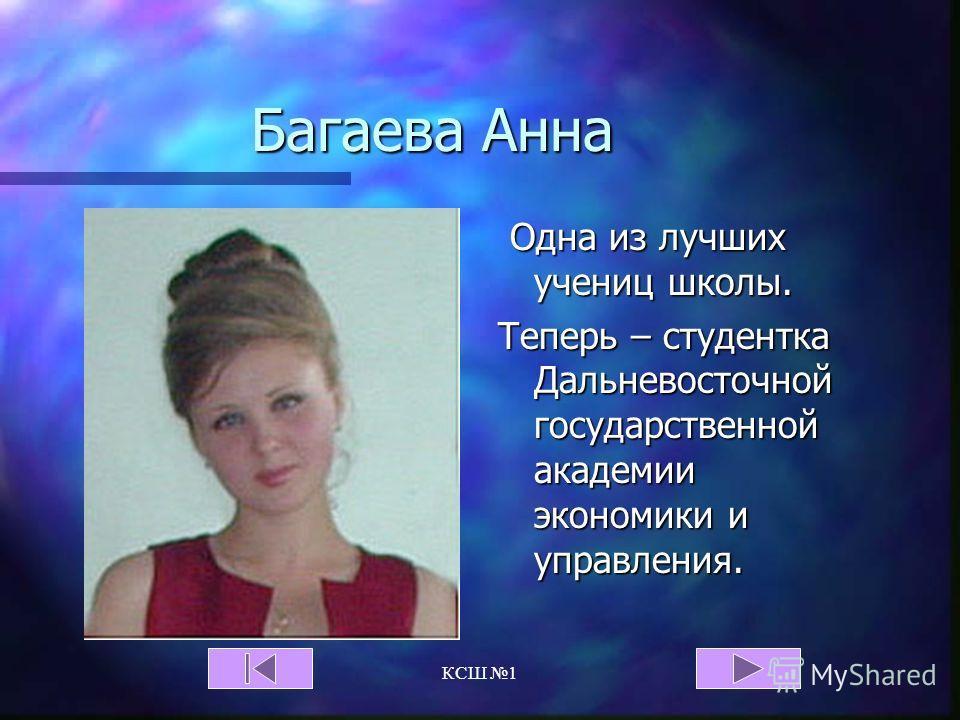 КСШ 1 Багаева Анна Одна из лучших учениц школы. Теперь – студентка Дальневосточной государственной академии экономики и управления.