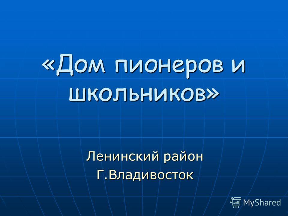 «Дом пионеров и школьников» Ленинский район Г.Владивосток