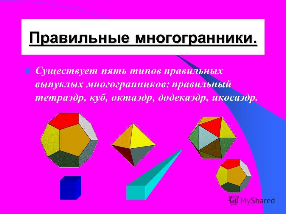 Правильный многогранник. Выпуклый многогранник называется правильным, если его грани являются правильными многоугольниками с одним и тем же числом сторон и в каждой вершине многогранника сходится одно и то же число ребер.
