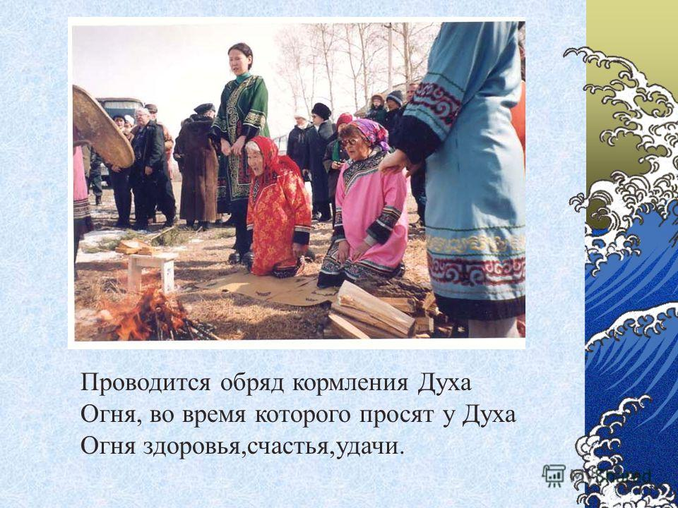 Проводится обряд кормления Духа Огня, во время которого просят у Духа Огня здоровья,счастья,удачи.