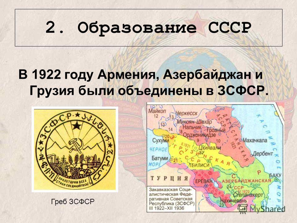 2. Образование СССР В 1922 году Армения, Азербайджан и Грузия были объединены в ЗСФСР. Греб ЗСФСР