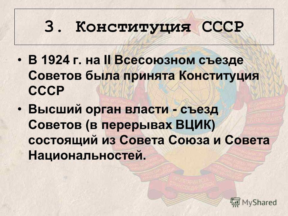3. Конституция СССР В 1924 г. на II Всесоюзном съезде Советов была принята Конституция СССР Высший орган власти - съезд Советов (в перерывах ВЦИК) состоящий из Совета Союза и Совета Национальностей.