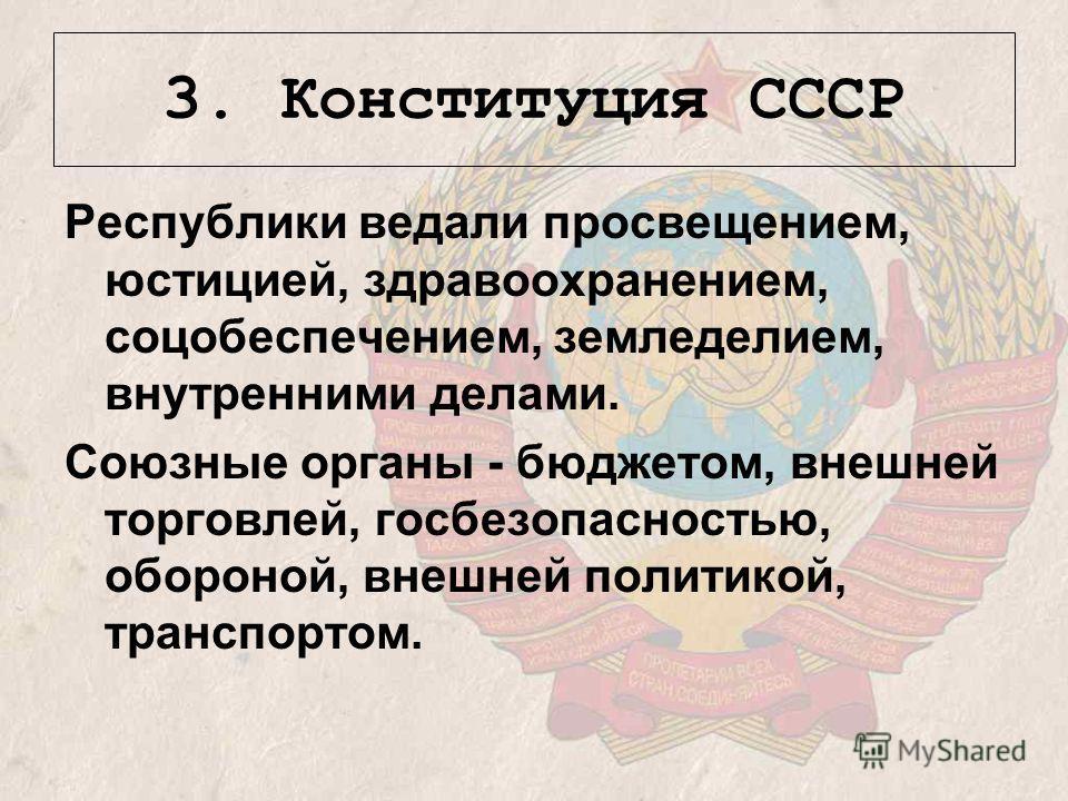 Республики ведали просвещением, юстицией, здравоохранением, соцобеспечением, земледелием, внутренними делами. Союзные органы - бюджетом, внешней торговлей, госбезопасностью, обороной, внешней политикой, транспортом. 3. Конституция СССР