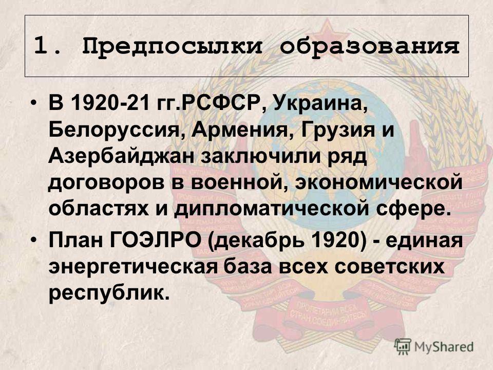 1. Предпосылки образования В 1920-21 гг.РСФСР, Украина, Белоруссия, Армения, Грузия и Азербайджан заключили ряд договоров в военной, экономической областях и дипломатической сфере. План ГОЭЛРО (декабрь 1920) - единая энергетическая база всех советски