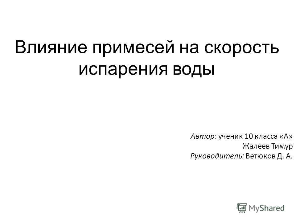 Влияние примесей на скорость испарения воды Автор: ученик 10 класса «А» Жалеев Тимур Руководитель: Ветюков Д. А.