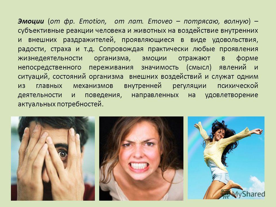 Эмоции (от фр. Emotion, от лат. Emoveo – потрясаю, волную) – субъективные реакции человека и животных на воздействие внутренних и внешних раздражителей, проявляющиеся в виде удовольствия, радости, страха и т.д. Сопровождая практически любые проявлени