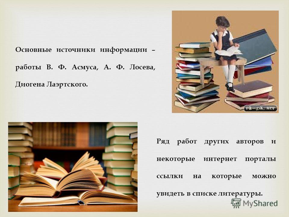 Основные источники информации – работы В. Ф. Асмуса, А. Ф. Лосева, Диогена Лаэртского. Ряд работ других авторов и некоторые интернет порталы ссылки на которые можно увидеть в списке литературы.