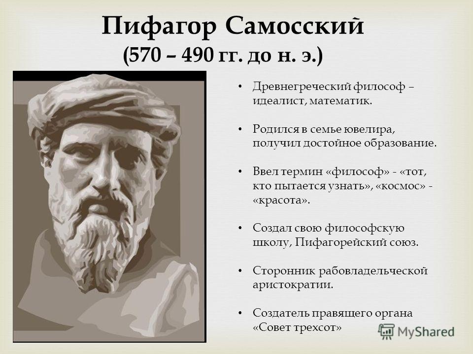 (570 – 490 гг. до н. э.) Пифагор Самосский Древнегреческий философ – идеалист, математик. Родился в семье ювелира, получил достойное образование. Ввел термин «философ» - «тот, кто пытается узнать», «космос» - «красота». Создал свою философскую школу,